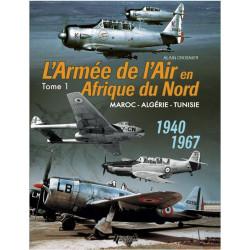 L'ARMÉE DE L'AIR EN AFRIQUE DU NORD TOME 1 - Maroc - Algérie - Tunisie - 1940-1967