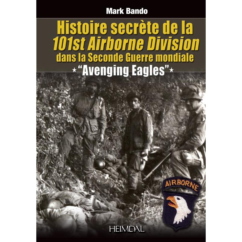 Avenging eagles : histoire secrète de la 101st Airborne division dans la 2nd Guerre mondiale