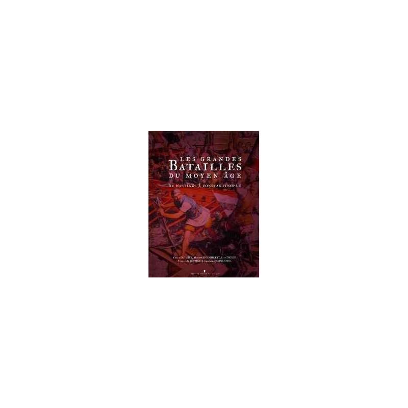 LES GRANDES BATAILLES DU MOYEN AGE - DE HASTINGS À CONSTANTINOPLE, DE L'AN 1000 À 1500