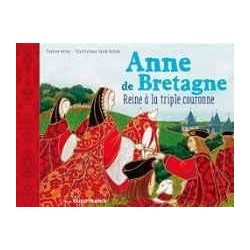 ANNE DE BRETAGNE - REINE À LA TRIPLE COURONNE
