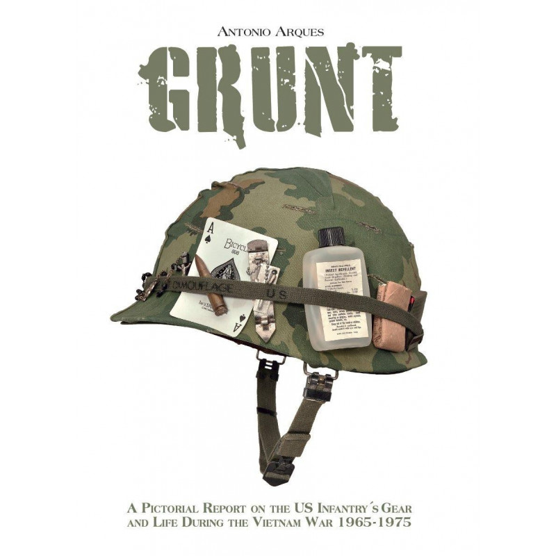 GRUNT: A PICTORIAL REPORT ON THE US INFANTRY'S GEAR AND LIFE DURING THE VIETNAM WAR- 1965-1975