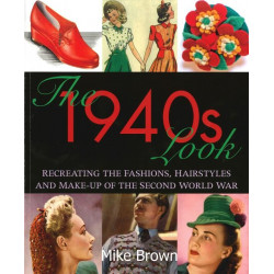 The 1940s Look Recreating the Fashions, Hairstyles and Make-up of the Second World War