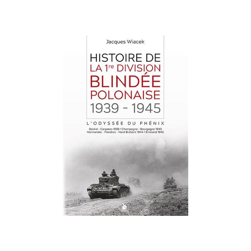 Histoire de la 1re division blindée polonaise - 1939-1945 l'odyssée du Phénix