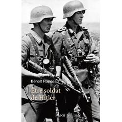 ETRE SOLDAT DE HITLER - La vie quotidienne du soldat allemand entre 1939 et 1945.