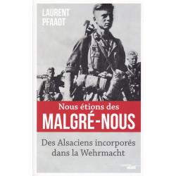 NOUS ETIONS DES MALGRE-NOUS - DES ALSACIENS INCORPORES DANS LA WEHRMACHT